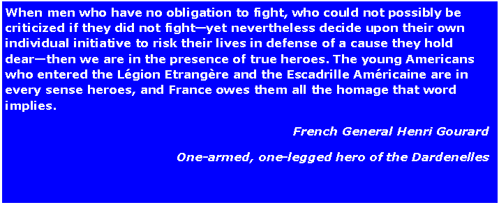 Text Box: When men who have no obligation to fight, who could not possibly be criticized if they did not fight—yet nevertheless decide upon their own individual initiative to risk their lives in defense of a cause they hold dear—then we are in the presence of true heroes. The young Americans who entered the Légion Etrangère and the Escadrille Américaine are in every sense heroes, and France owes them all the homage that word implies.